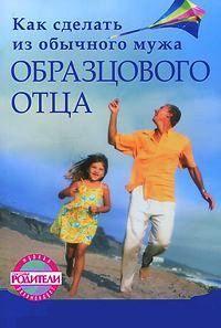 Книга Как сделать из обычного мужа образцового отца