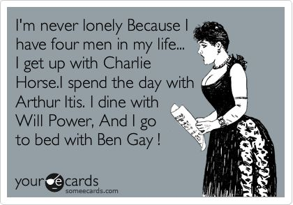 I'm never lonely Because I have four men in my life... I get up with Charlie Horse.I spend the day with Arthur Itis. I dine with Will Power, And I go to bed with Ben Gay !: Chronic Pain, Arthritis Awareness, Lupus Awareness, Life, Fibromyalgia Chronic, Arthritis Humor, Explained Fibromyalgia, Menopause Suck, Ben Gay I