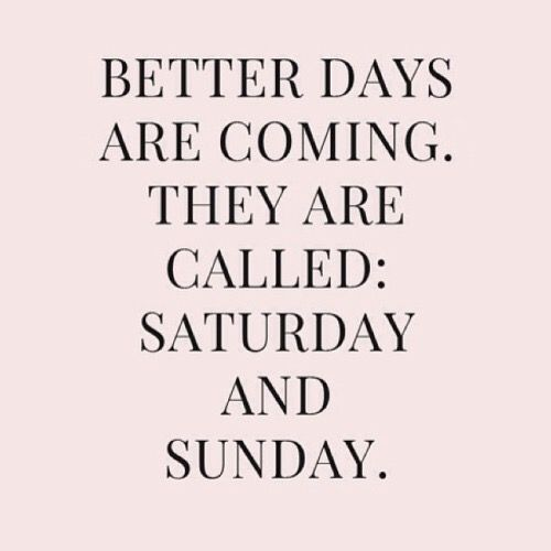 Better dais are Coming. They are called: Saturday and Sunday.