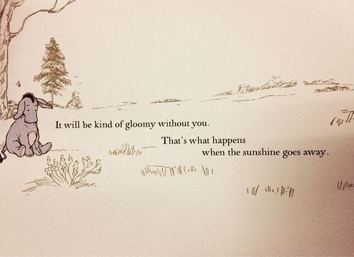 It will be kind of gloomy without you. That's what happens when the sunshine goes away.