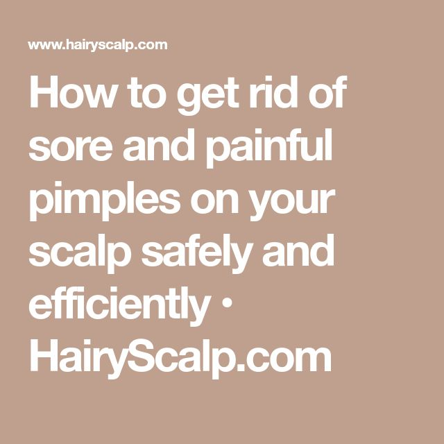 How to get rid of sore and painful pimples on your scalp safely and efficiently • HairyScalp.com