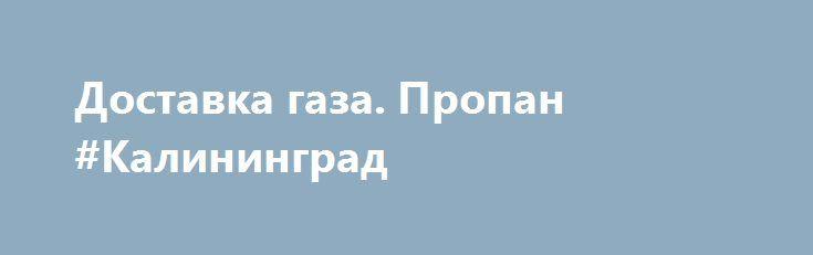 Доставка газа. Пропан #Калининград http://www.mostransregion.ru/d_205/?adv_id=688 Приобрести пропан для заправки газгольдера отличного качества по доступной стоимости предлагает компания «ГазИнвестГрупп». Фирма осуществляет безопасную и быструю доставку газа на дом с учетом обширной географии. Доставка газа в частные дома, дачные поселки, на промышленные, строительные объекты. Доставка сжиженного газа осуществляется по Санкт-Петербургу и области. Оформить заявку на доставку газа пропана…