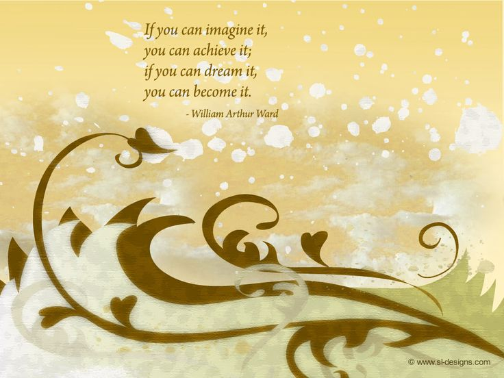 """""""If you can imagine it,  you can achieve it;  if you can dream it,  you can become it.""""  - William Arthur Ward"""