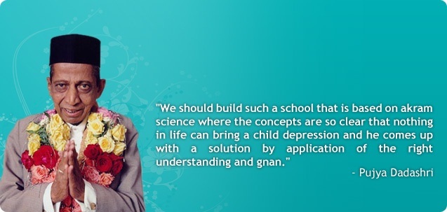 "Dada's Message  ""We should build such a school that is based on Akram Science where the concepts are so clear that nothing in life can bring a child depression and he comes up with a solution by application of the right understanding and gnan.""    ~ Pujya Dadashri (Dada Bhagwan)"