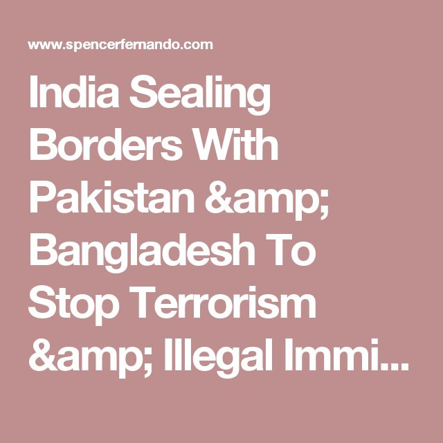 India Sealing Borders With Pakistan & Bangladesh To Stop Terrorism & Illegal Immigration - Spencer Fernando