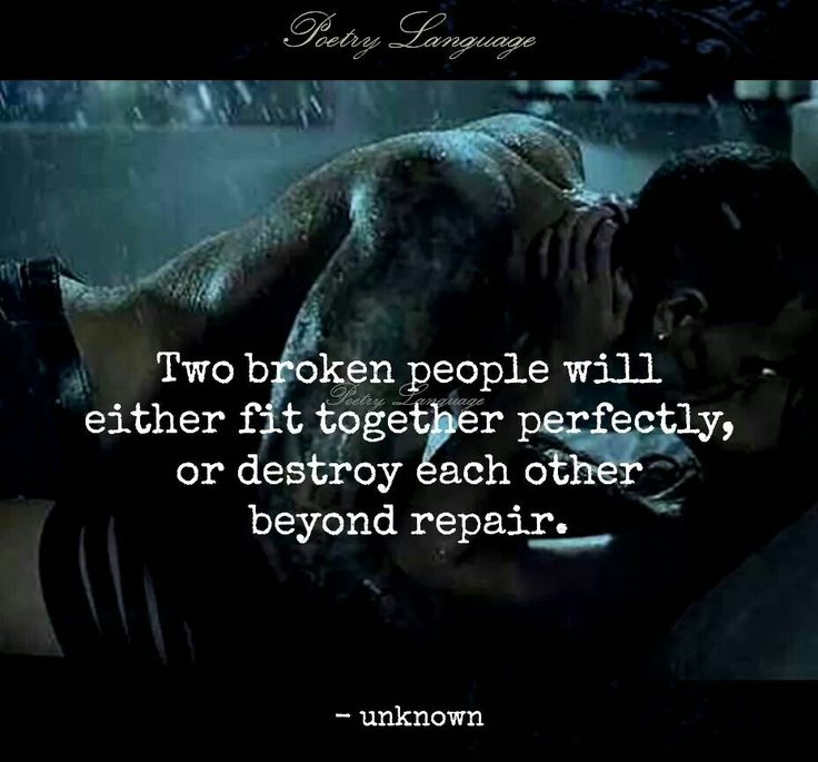 Two broken people will either fit together perfectly, or destroy eachother beyond repair.