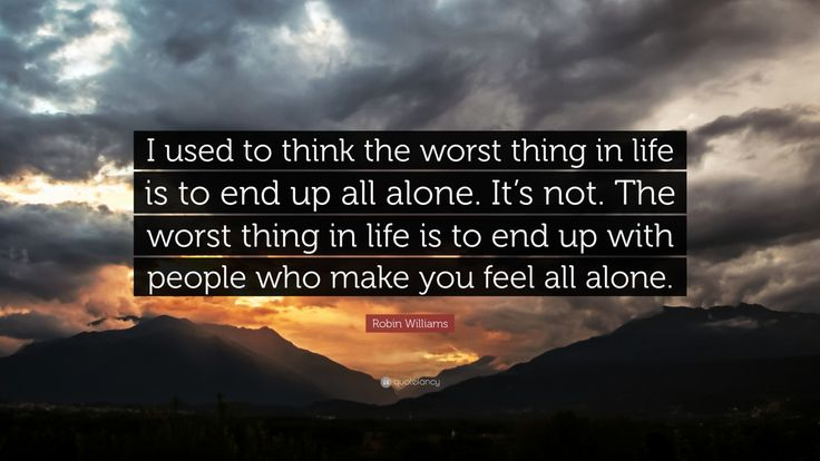 "Robin Williams Quote: ""I used to think the worst thing in life is to end up all alone. It's not. The worst thing in life is to end up with people who make you feel all alone."""