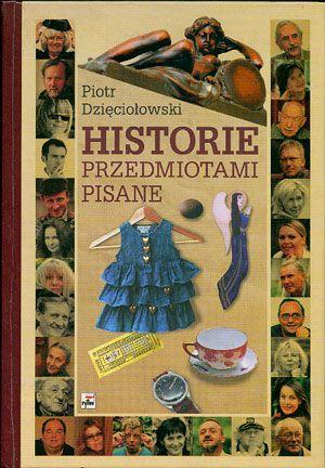 Historie przedmiotami pisane, Piotr Dzięciołowski, Rytm, 2005, http://www.antykwariat.nepo.pl/historie-przedmiotami-pisane-piotr-dzieciolowski-p-14513.html