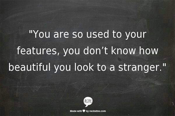 You are so used to your features, you don't know how beautiful you look to a stranger.