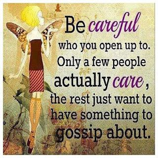 Sad, but in many cases, true. Know who your real friends are. If they are always gossiping about others around you, they most likely are gossiping about you as well.
