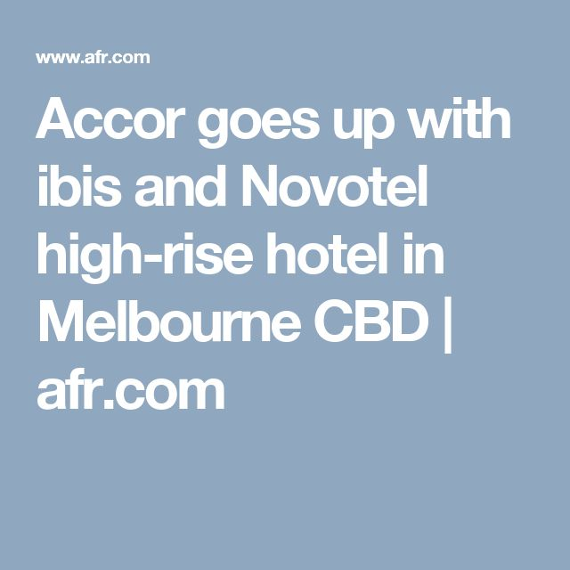 Accor goes up with ibis and Novotel high-rise hotel in Melbourne CBD | afr.com