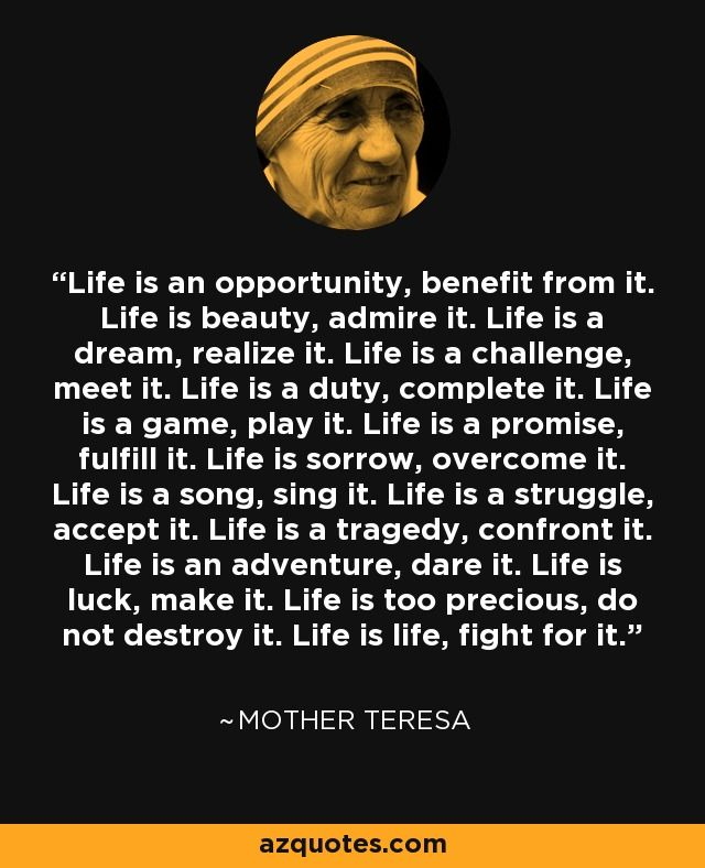 Life is an opportunity, benefit from it. Life is beauty, admire it. Life is a dream, realize it. Life is a challenge, meet it. Life is a duty, complete it. Life is a game, play it. Life is a promise, fulfill it. Life is sorrow, overcome it. Life is a song, sing it. Life is a struggle, accept it. Life is a tragedy, confront it. Life is an adventure, dare it. Life is luck, make it. Life is too precious, do not destroy it. Life is life, fight for it. - Mother Teresa