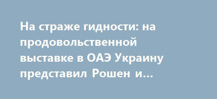 На страже гидности: на продовольственной выставке в ОАЭ Украину представил Рошен и производители муки http://rusdozor.ru/2017/02/28/na-strazhe-gidnosti-na-prodovolstvennoj-vystavke-v-oae-ukrainu-predstavil-roshen-i-proizvoditeli-muki/  Несмотря на разговоры о планетарной значимости украинских производителей продовольствия, центральным элементом состоявшейся в Объединенных Арабских Эмиратах международной выставки Gulfood 2017 предсказуемо стал стенд «Рошен». Впрочем, а что еще было ожидать от…