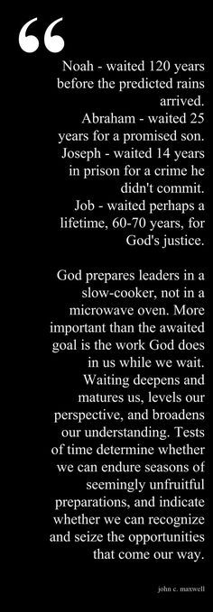 God prepares leaders in a slow-cooker, not in a microwave oven. More important than the awaited goal is the work God does in us while we wait. Waiting deepens and matures us, levels our perspective, and broadens our understanding