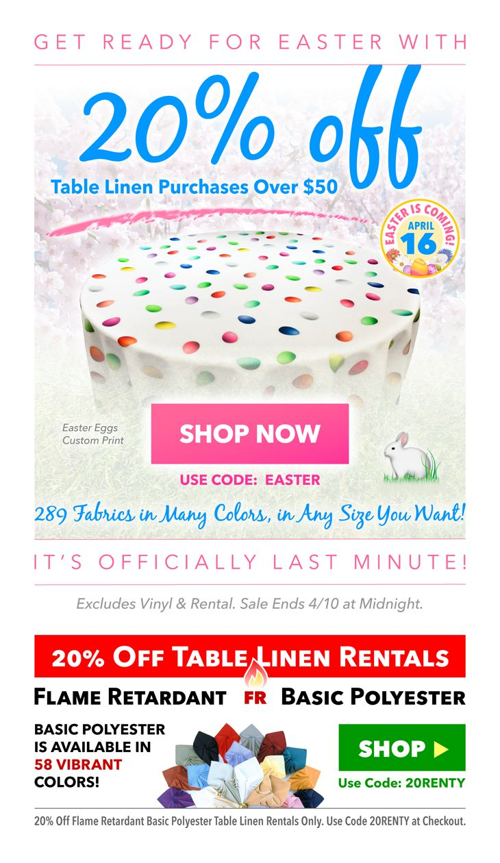 Two Sales in One! 1st Sale - take 20% off of any table linen purchase of $50 or more. 2nd Sale - take 20% off of any Basic Polyester table linen rental of $50 or more. Sale ends 4-10 at midnight.