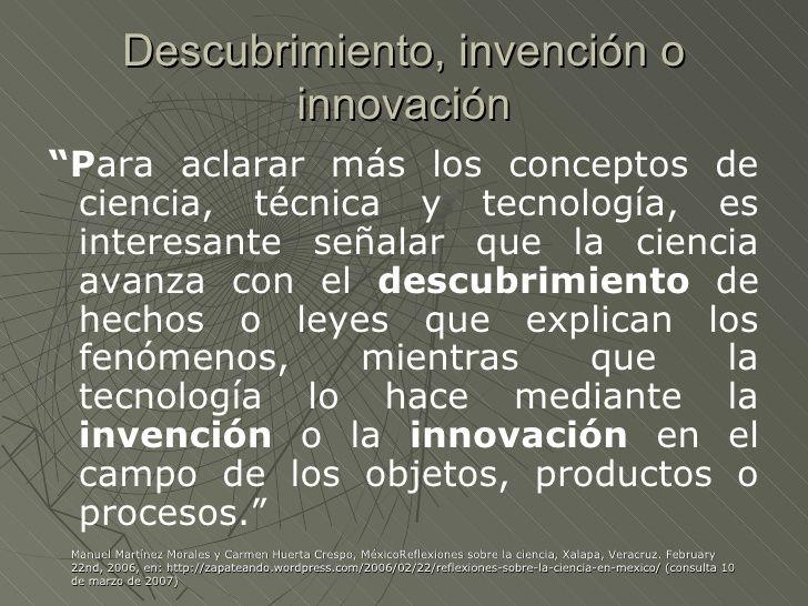 """Descubrimiento, invención o                 innovación""""Para aclarar más los conceptos de ciencia, técnica y tecnología, es..."""