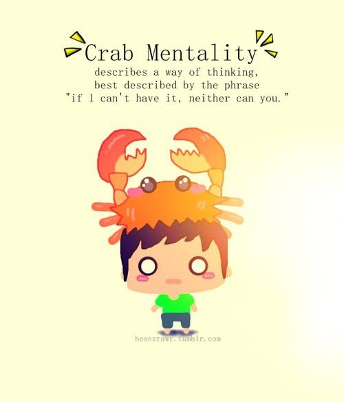 "The crab mentality is a way of thinking that is seen far too often within our society. Described by the phrase, ""If I can't have it, neither can you,"" it is clear how such a thought process could be detrimental to success. When others fight those who try to do something unorthodox, it prevents success in any form. The crab mentality is a highly toxic form of thinking that limits any type of progression."