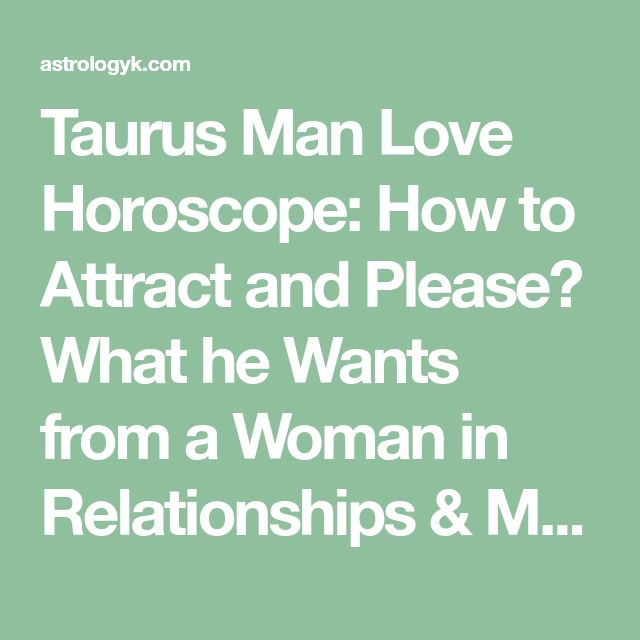 Taurus Man Love Horoscope How To Attract And Please What He Wants From A Woman In Relationships Marriage Astrology Secrets To Winning The Heart