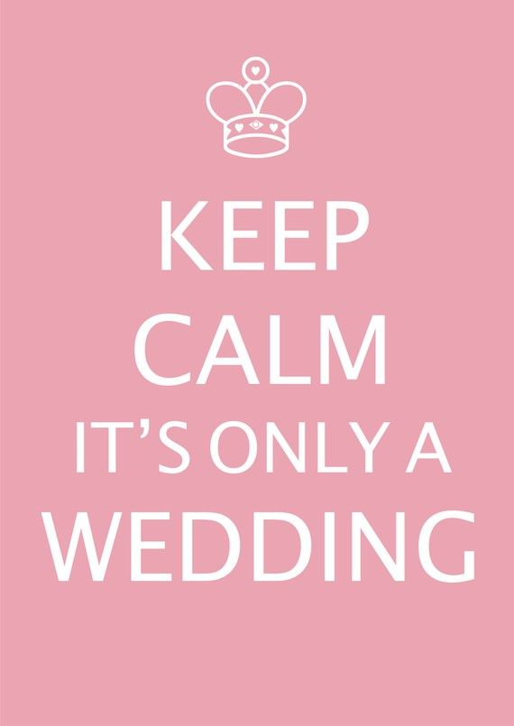 Keep Calm It's Only A Wedding.  www.LuckyLittleLove.com