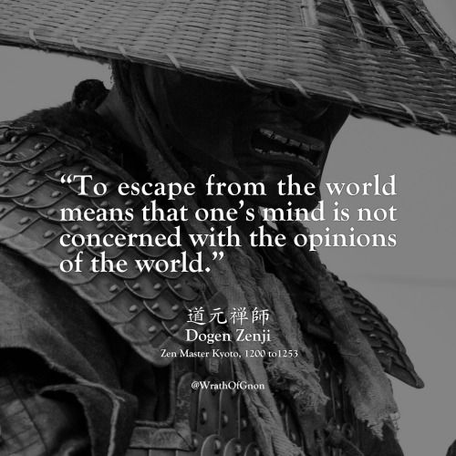 """""""To escape from the world means that one's mind is not concerned with the opinions of the world."""" 道元禅師, Dogen Zenji, Zen Master Kyoto, 1200 to 1253"""
