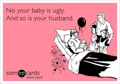 No your baby is ugly. And so is your husband.