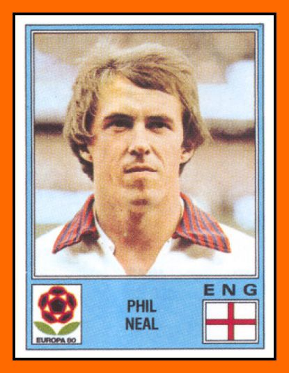 Phil NEAL 1976–1983 England 50 Caps 5 goals  Honours : All with Liverpool Football League First Division (8): 1975–76, 1976–77, 1978–79, 1979–80, 1981–82, 1982–83, 1983–84, 1985–86 Football League Cup (4): 1980–81, 1981–82, 1982–83, 1983–84 European Cup (4): 1976–77, 1977–78, 1980–81, 1983–84 UEFA Cup (1): 1975–76