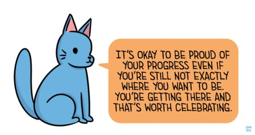 """[Drawing of a blue cat saying """"It's okay to be proud of your progress even if you're still not exactly where you want to be. You're getting there and that's worth celebrating."""" in an orange speech bubble.]"""
