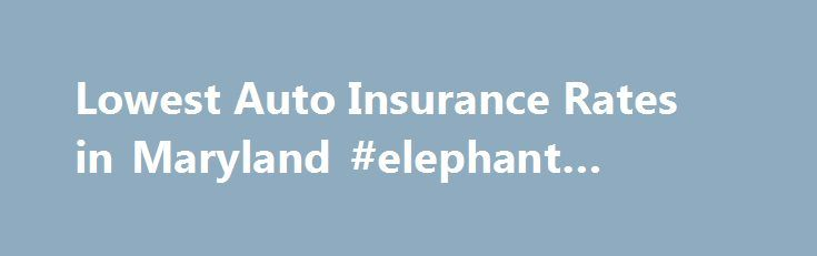 Lowest Auto Insurance Rates in Maryland #elephant #insurance http://insurances.nef2.com/lowest-auto-insurance-rates-in-maryland-elephant-insurance/  #lowest auto insurance rates # Lowest Auto Insurance Rates in Maryland Finding the lowest auto insurance rates in Maryland can be a daunting prospect. Where do you turn for information you can trust? We've found an excellent source from the Maryland Insurance Department in the form of an Auto Insurance Comparison Rate Guide. This guide compares…