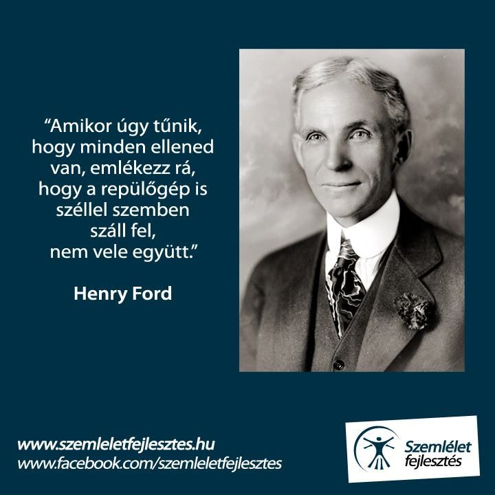 Amikor úgy tűnik, hogy minden ellened van, emlékezz rá, hogy a repülőgép is széllel szemben száll fel, nem vele együtt. /Henry Ford/