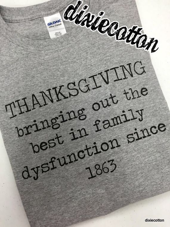 Thanksgiving Bringing Out The Best In Family Dysfunction Since 1863 Funny Turkey Day dysfunctional families joke  Gift T-shirt by DixieCottonShirts on Etsy https://www.etsy.com/listing/255636886/thanksgiving-bringing-out-the-best-in