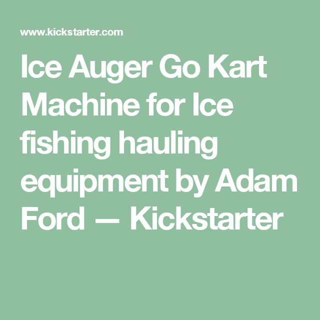 Ice Auger Go Kart Machine for Ice fishing hauling equipment by Adam Ford — Kickstarter