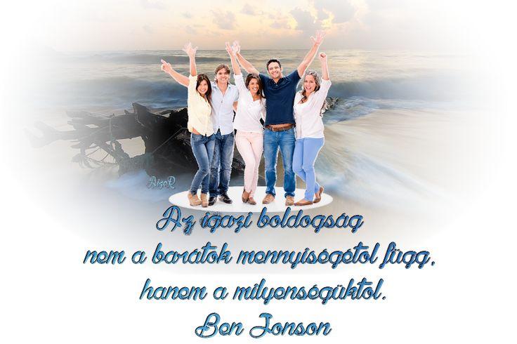 Az igazi boldogság nem a barátok mennyiségétől függ, hanem a milyenségüktől. Ben Jonson