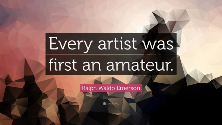 """Ralph Waldo Emerson Quote: """"Every artist was first an amateur."""""""