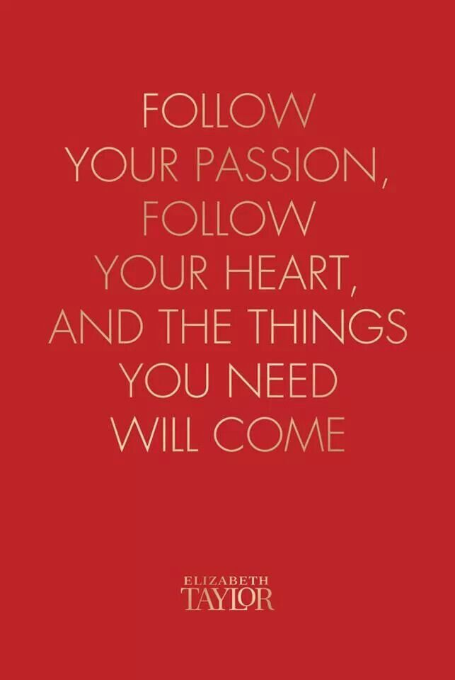 Follow your passion, follow your heart and the things you need will come. ~ Elizabeth Taylor