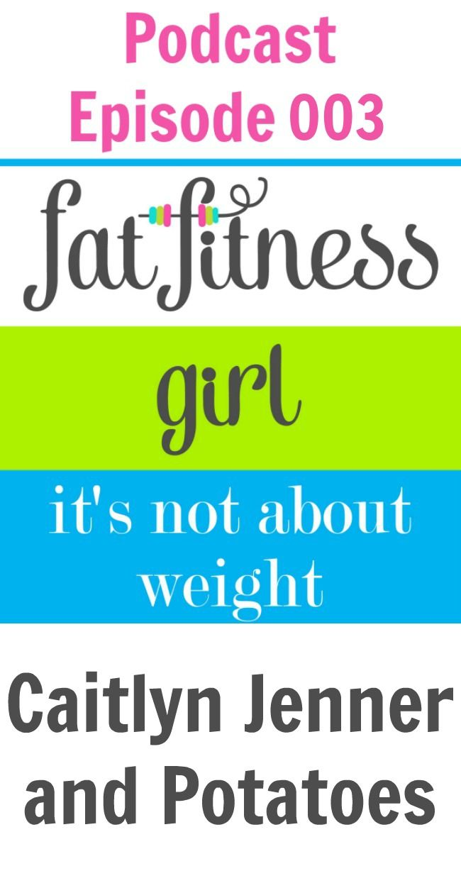 Fat Fitness Girl Podcast Episode 003 - Caitlyn Jenner and Potatoes