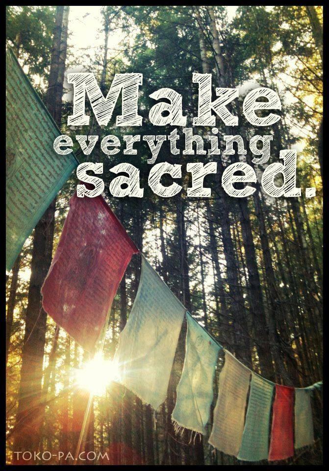 Make everything sacred.