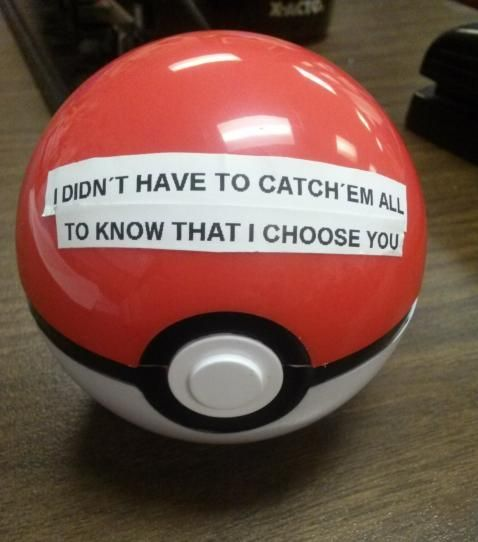 """I don't have to catch em all to know that I choose you."" Pokémon, pokeball."