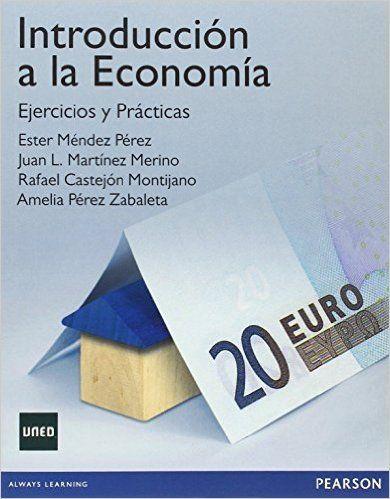 Introducción a la economía : ejercicios y prácticas / Ester Méndez Pérez ... et al.    Pearson Educación, 2015