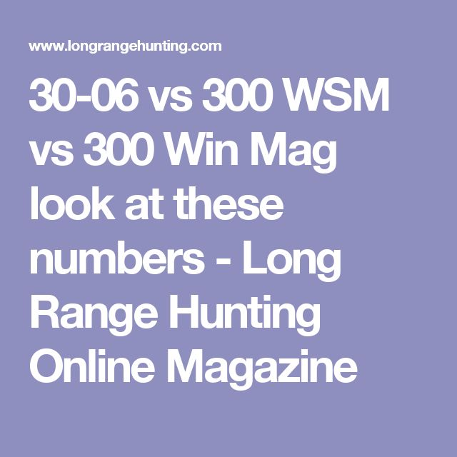30-06 vs 300 WSM vs 300 Win Mag look at these numbers - Long Range Hunting Online Magazine