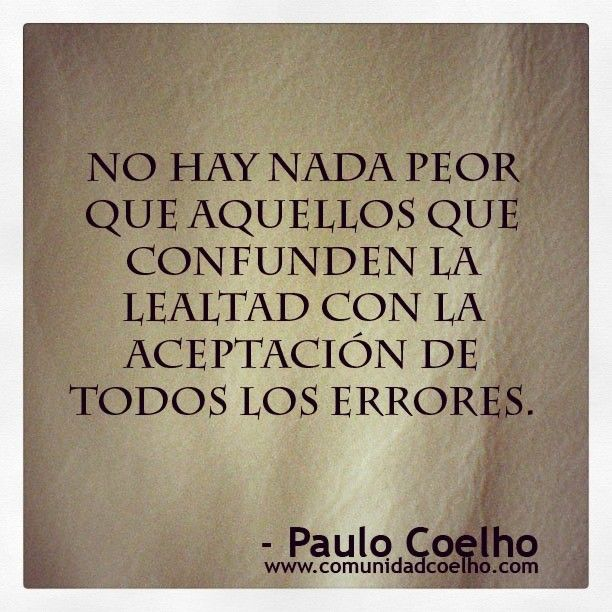 No hay nada peor que aquellos que confunden la lealtad con la aceptación de todos los errores. Paulo Coelho