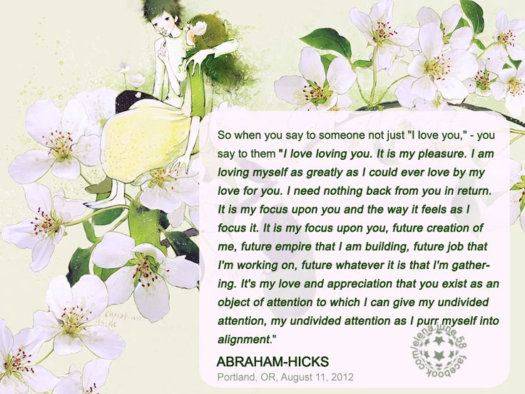 Abraham-Hicks -  '' I am loving myself as greatly as I could ever love by my love for you.''
