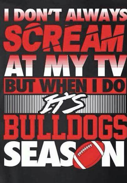 Scream at my TV... Sometimes it's bc they're doing good or sometimes it's bc they're doing terrible. Either is typical for a bulldog fan.