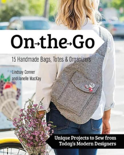 ON THE GO—15 HANDMADE BAGS, TOTES & ORGANIZERS Unique Projects to Sew from Today's Modern Designers Lindsay Conner and Janelle MacKay