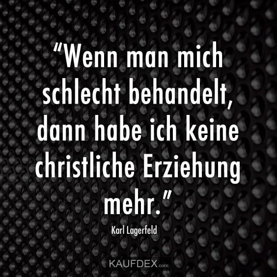 Wenn Man Mich Schlecht Behandelt Dann Ich Ich Keine Christliche Erziehung Mehr Karl Lagerfeld