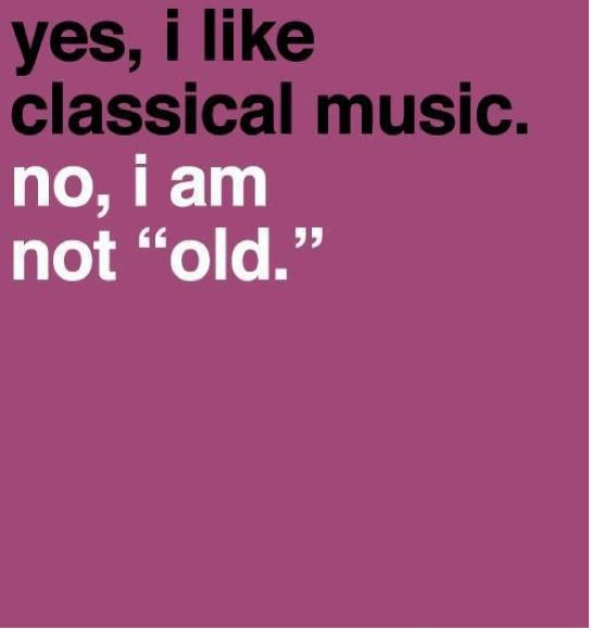 "Yes, I like classical music (and opera). No, I am not ""old."":"