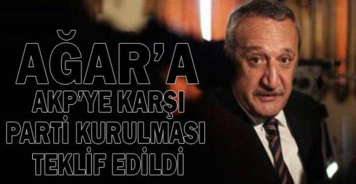 Ağar'a AKP'ye karşı parti kurulması teklif edildi