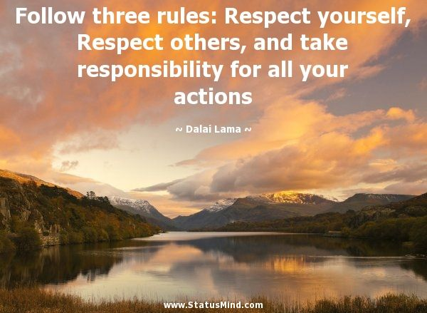 Follow three rules: Respect yourself, Respect others, and take responsibility for all your actions - Dalai Lama Quotes - StatusMind.com