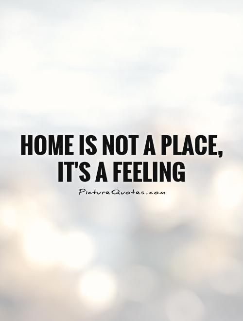Home is not a place, it's a feeling.
