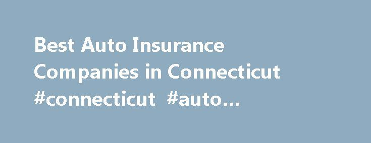 Best Auto Insurance Companies in Connecticut #connecticut #auto #insurance #companies http://quote.nef2.com/best-auto-insurance-companies-in-connecticut-connecticut-auto-insurance-companies/  # Best Connecticut Companies for Car Insurance Here's what you need to know. Connecticut is home to over 50 reputable auto insurance companies When comparing car insurance quotes, make a list of what s most important to you Keep in mind that each company will have its pros and cons Despite the fact that…