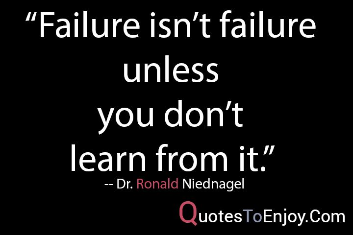Failure isn't failure unless you don't learn from it. — Dr. Ronald Niednagel